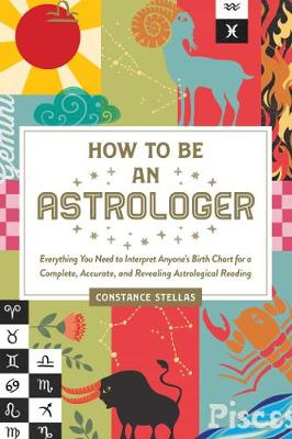 How to Be an Astrologer: Everything You Need to Interpret Anyone's Birth Chart for a Complete, Accurate, and Revealing Astrological Reading by Constance Stellas