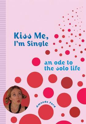 Kiss Me, I'm Single by Amanda Ford