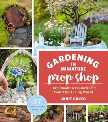 The Gardening in Miniature Prop Shop by Janit Calvo