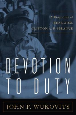 Devotion to Duty: A Biography of Admiral Clifton A. F. Sprague by John F. Wukovits