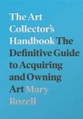 The Art Collector's Handbook: The Definitive Guide to Acquiring and Owning Art by Mary Rozell