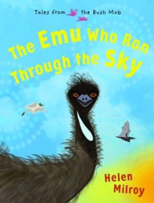The Emu Who Ran Through the Sky: Book 2 in Tales from the Bush Mob by Helen Milroy