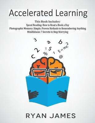 Accelerated Learning: 3 Books in 1 - Photographic Memory: Simple, Proven Methods to Remembering Anything, Speed Reading: How to Read a Book a Day, Mindfulness: 7 Secrets to Stop Worrying book
