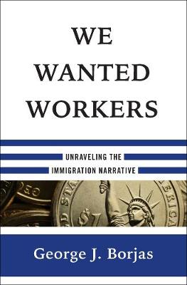 We Wanted Workers: Unraveling the Immigration Narrative by George J. Borjas