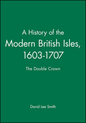A History of the Modern British Isles, 1603-1707 by David Lee Smith