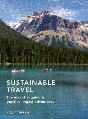 Sustainable Travel: The essential guide to positive impact adventures by Holly Tuppen