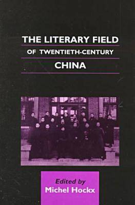 Literary Field of Twentieth-century China by Michel Hockx