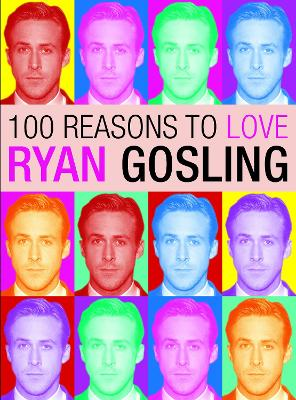 100 Reasons To Love Ryan Gosling by Joanna Benecke