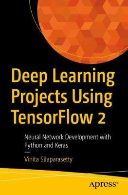 Deep Learning Projects Using TensorFlow 2: Neural Network Development with Python and Keras by Vinita Silaparasetty