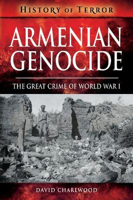 Armenian Genocide: The Great Crime of World War I by David Charlwood
