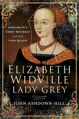 Elizabeth Widville, Lady Grey: Edward IV's Chief Mistress and the 'Pink Queen' by John Ashdown-Hill