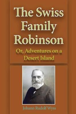 Swiss Family Robinson; Or, Adventures on a Desert Island by Johann Rudolf Wyss