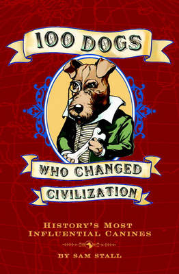 100 Dogs Who Changed Civilization by Sam Stall