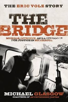 The Bridge: The Eric Volz Story: Murder, Intrigue, and a Struggle for Justice in Nicaragua by Michael Glasgow