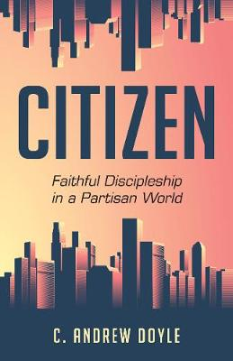 Citizen: Faithful Discipleship in a Partisan World by C. Andrew Doyle