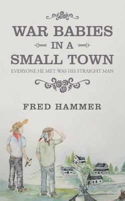 War Babies in a Small Town: Everyone He Met Was His Straight Man by Fred Hammer