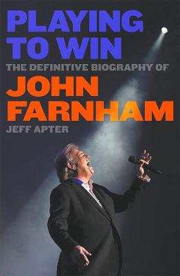 Playing to Win: The Definitive Biography of John Farnham by Jeff Apter