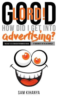 Good Lord! How Did I get into Advertising? by Sam Kihanya