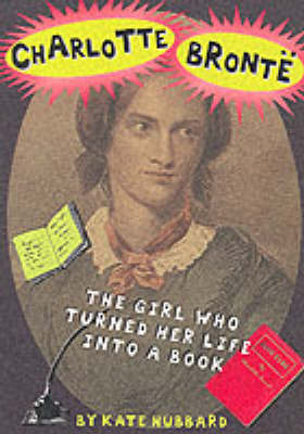 Charlotte Bronte: The Girl Who Turned Her Life into a Book by Kate Hubbard
