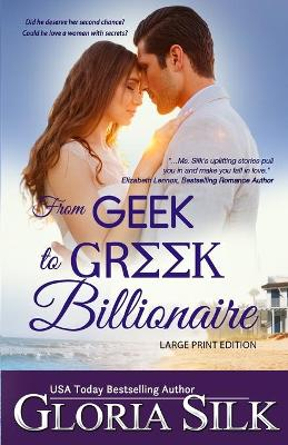 From Geek to Greek Billionaire LARGE PRINT: Did he deserve her second chance? Could he love a woman with secrets? by Gloria Silk