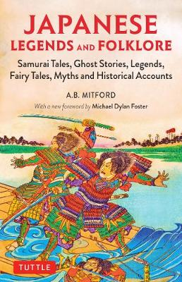 Japanese Legends and Folklore: Samurai Tales, Ghost Stories, Legends, Fairy Tales, Myths and Historical Accounts by A.B. Mitford