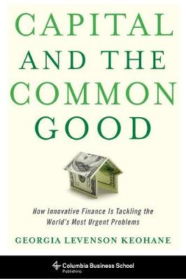 Capital and the Common Good: How Innovative Finance Is Tackling the World's Most Urgent Problems by Georgia Levenson Keohane