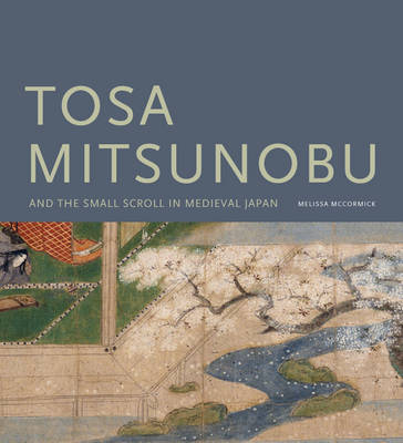 Tosa Mitsunobu and the Small Scroll in Medieval Japan by Melissa McCormick