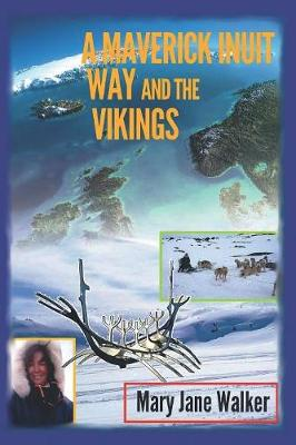 A Maverick Inuit Way and the Vikings: Kiwi Adventurer Mary Jane Walker Encounters the North and Its Peoples (Illustrated) by Mary Jane Walker