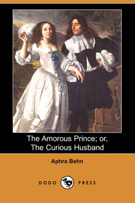 Amorous Prince; Or, the Curious Husband (Dodo Press) by Aphra Behn