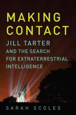 Making Contact - Jill Tarter and the Search for Extraterrestrial Intelligence by Sarah Scoles