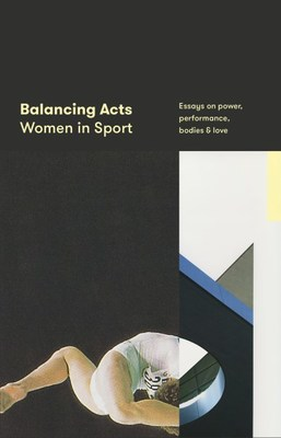 Balancing Acts: Women in Sport: Essays on power, performance, bodies & love book