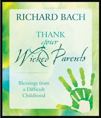 Thank Your Wicked Parents by Richard Bach