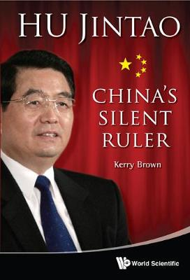 Hu Jintao: China's Silent Ruler by Kerry Brown