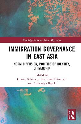 Immigration Governance in East Asia: Norm Diffusion, Politics of Identity, Citizenship by Gunter Schubert
