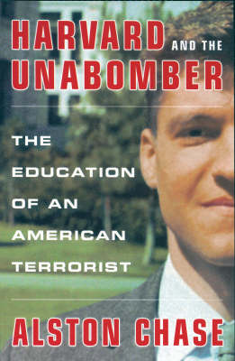 Harvard and the Unabomber: The Education of an American Terrorist by Alston Chase