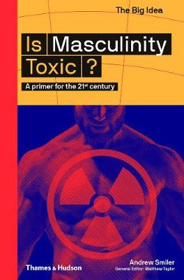 Is Masculinity Toxic?: A primer for the 21st century by Andrew Smiler