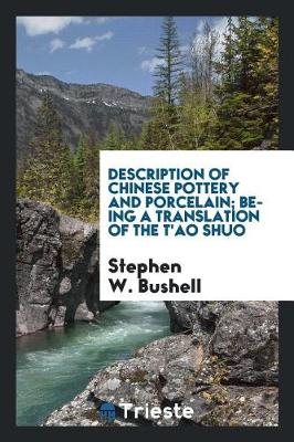 Description of Chinese Pottery and Porcelain; Being a Translation of the T'Ao Shuo by Stephen W. Bushell