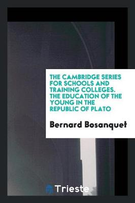 Cambridge Series for Schools and Training Colleges. the Education of the Young in the Republic of Plato by Bernard Bosanquet