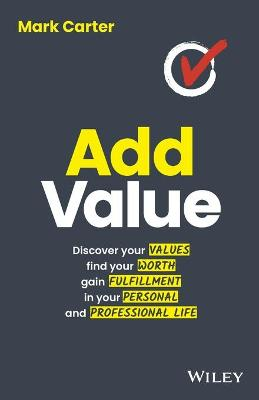 Add Value: Discover Your Values, Find Your Worth, Gain Fulfillment in Your Personal and Professional Life by Mark Carter