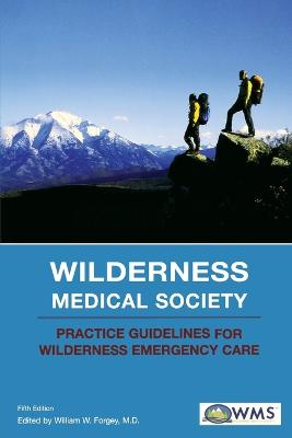 Wilderness Medical Society Practice Guidelines for Wilderness Emergency Care by William W. Forgey