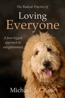The Radical Practice of Loving Everyone: A Four-Legged Approach to Enlightenment by Michael J. Chase