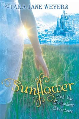 Sunflower: And Her Tremendous Adventures by Tara Jane Weyers
