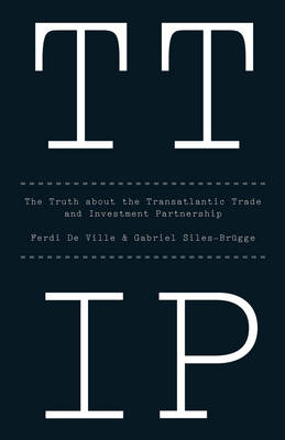 Ttip: The Truth about the Transatlantic Trade and Investment Partnership by Ferdi De Ville