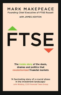FTSE: The inside story of the deals, dramas and politics that revolutionized financial markets by Mark Makepeace