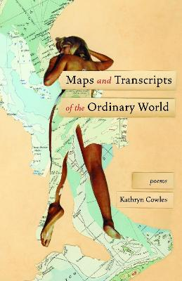 Maps and Transcripts of the Ordinary World: Poems by Kathryn Cowles