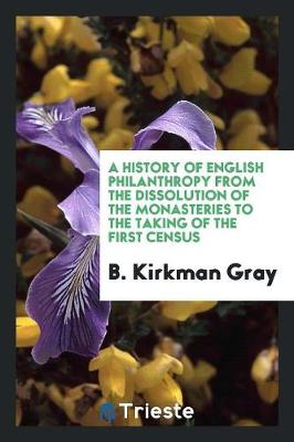 History of English Philanthropy from the Dissolution of the Monasteries to the Taking of the First Census by B. Kirkman Gray
