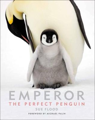 Emperor: The Perfect Penguin by Sue Flood