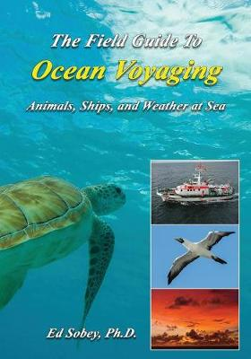 The Field Guide to Ocean Voyaging: Animals, Ships, and Weather at Sea by Ph D Ed Sobey