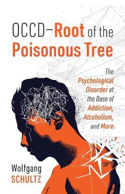 OCCD - Root of the Poisonous Tree: The Psychological Disorder at the Base of Addiction, Alcoholism, and More by Wolfgang Schultz