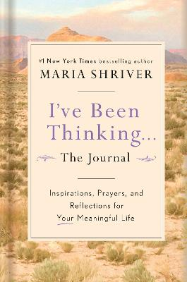 I've Been Thinking: A Journal: Reflections, Prayers, and Meditations for a Meaningful Life by Maria Shriver